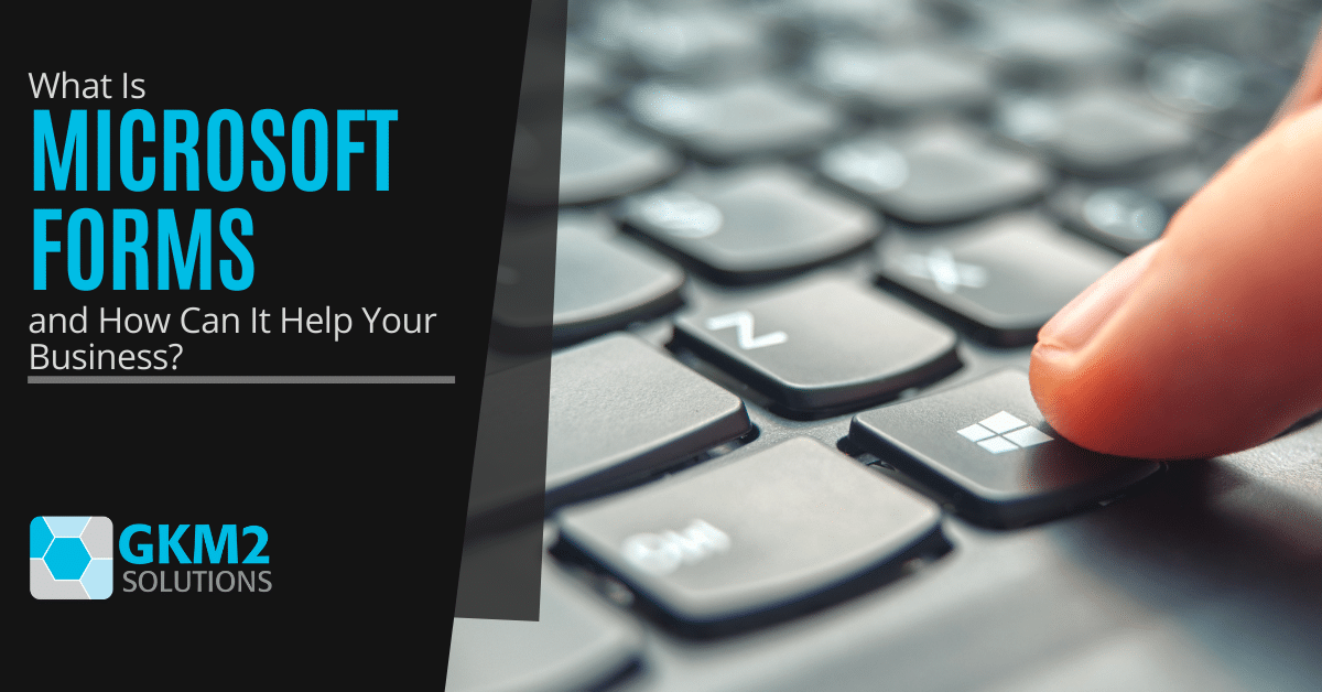 What Is Microsoft Forms and How Can It Help Your Business?