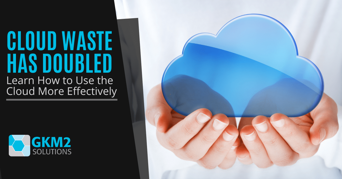 Cloud Waste Has Doubled! Learn How to Use the Cloud More Effectively