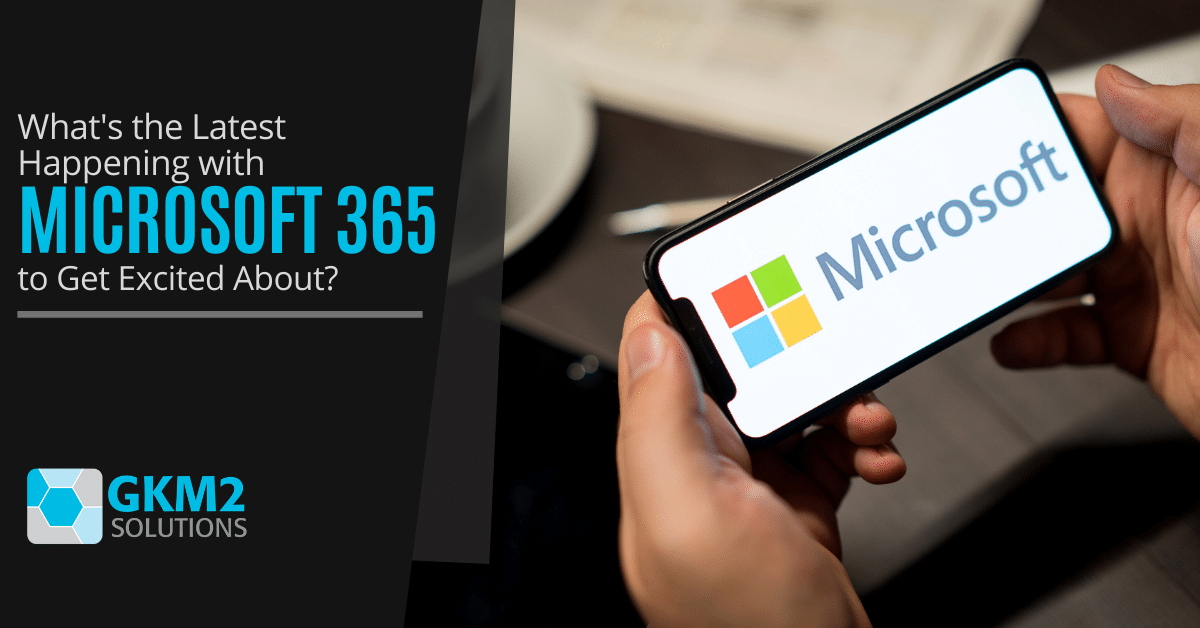 What's the Latest Happening with Microsoft 365 to Get Excited About?
