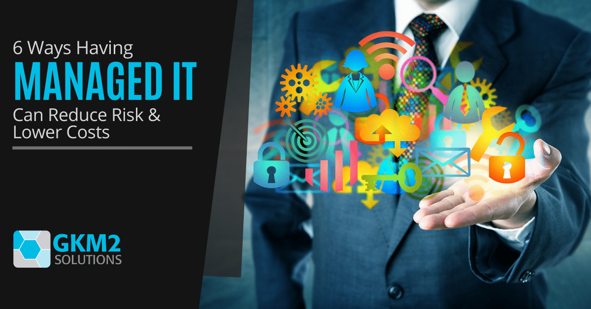 6 Ways Having Managed IT Can Reduce Risk & Lower Costs